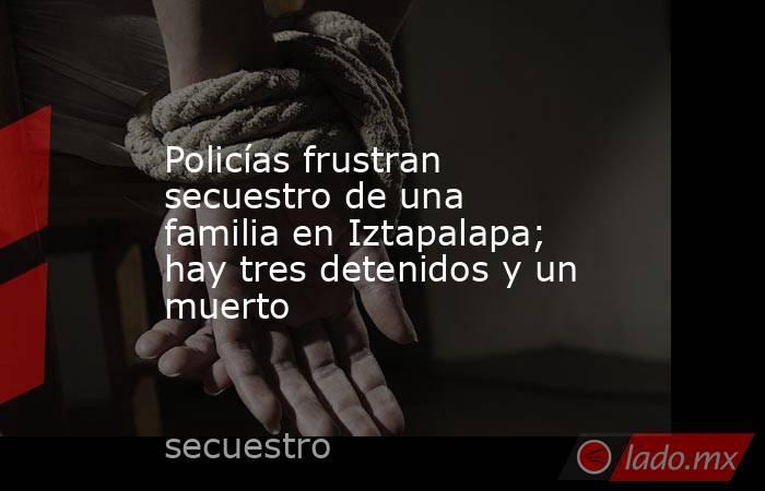 Policías frustran secuestro de una familia en Iztapalapa; hay tres detenidos y un muerto. Noticias en tiempo real
