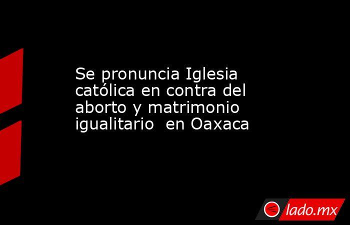 Se pronuncia Iglesia católica en contra del aborto y matrimonio igualitario  en Oaxaca. Noticias en tiempo real