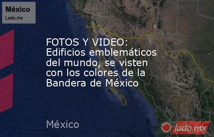 FOTOS Y VIDEO: Edificios emblemáticos del mundo, se visten con los colores de la Bandera de México. Noticias en tiempo real