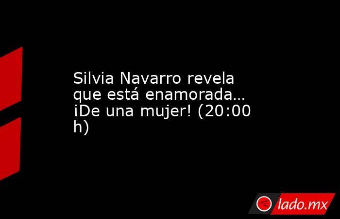 Silvia Navarro revela que está enamorada… ¡De una mujer! (20:00 h). Noticias en tiempo real