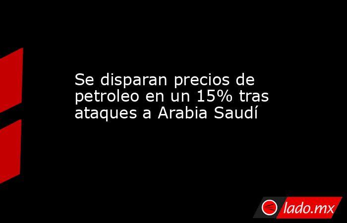 Se disparan precios de petroleo en un 15% tras ataques a Arabia Saudí. Noticias en tiempo real