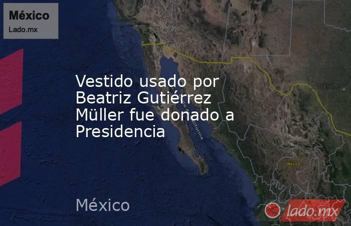 Vestido usado por Beatriz Gutiérrez Müller fue donado a Presidencia. Noticias en tiempo real