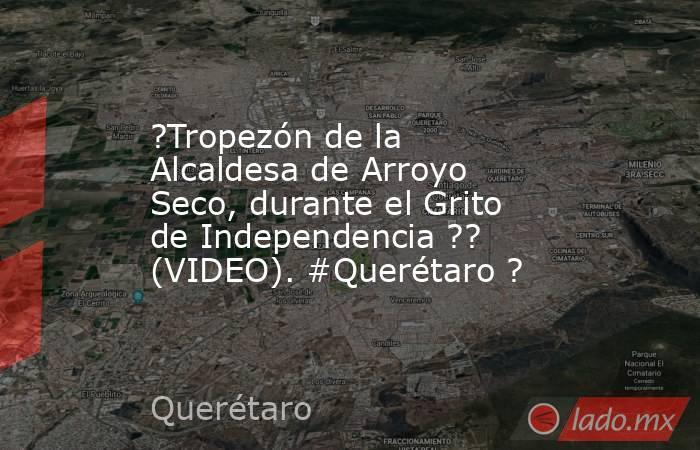 ?Tropezón de la Alcaldesa de Arroyo Seco, durante el Grito de Independencia ?? (VIDEO). #Querétaro ?. Noticias en tiempo real