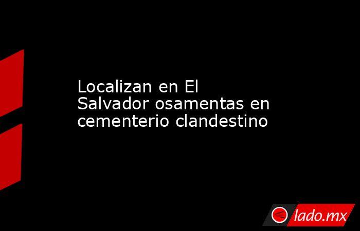Localizan en El Salvador osamentas en cementerio clandestino. Noticias en tiempo real