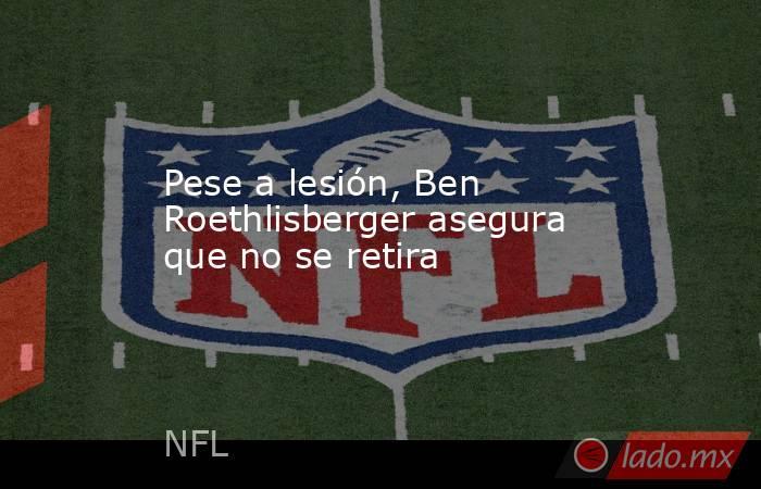 Pese a lesión, Ben Roethlisberger asegura que no se retira. Noticias en tiempo real
