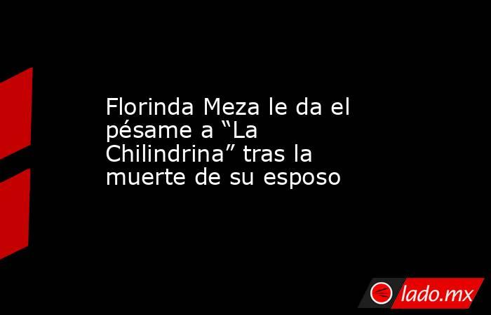 """Florinda Meza le da el pésame a """"La Chilindrina"""" tras la muerte de su esposo. Noticias en tiempo real"""