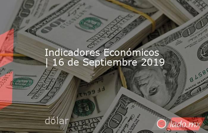 Indicadores Económicos | 16 de Septiembre 2019. Noticias en tiempo real