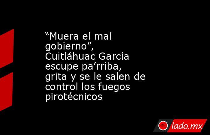 """""""Muera el mal gobierno"""", Cuitláhuac García escupe pa'rriba, grita y se le salen de control los fuegos pirotécnicos. Noticias en tiempo real"""