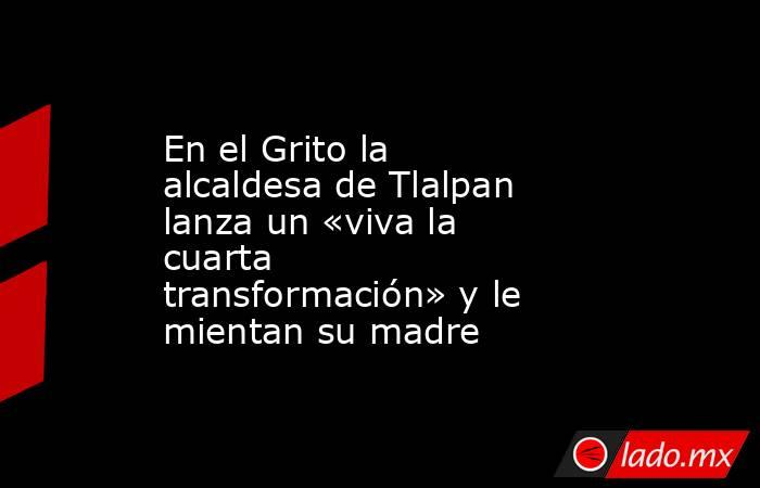 En el Grito la alcaldesa de Tlalpan lanza un «viva la cuarta transformación» y le mientan su madre. Noticias en tiempo real