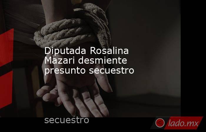 Diputada Rosalina Mazari desmiente presunto secuestro . Noticias en tiempo real