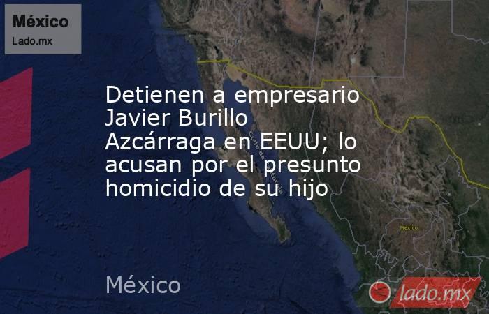 Detienen a empresario Javier Burillo Azcárraga en EEUU; lo acusan por el presunto homicidio de su hijo. Noticias en tiempo real