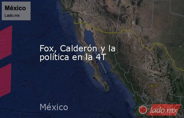 Fox, Calderón y la política en la 4T. Noticias en tiempo real