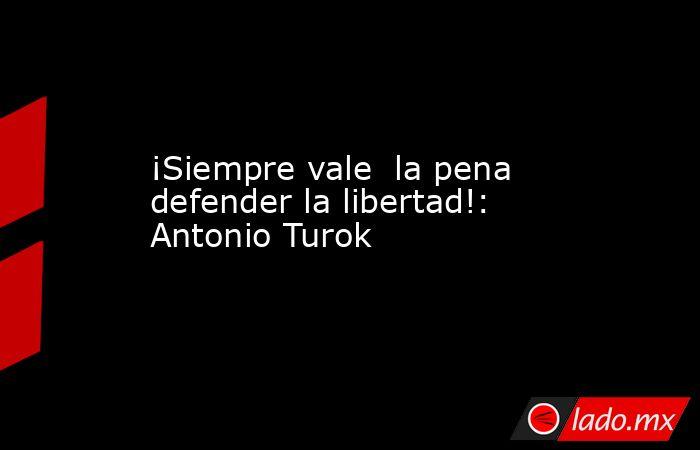 ¡Siempre vale  la pena defender la libertad!: Antonio Turok. Noticias en tiempo real