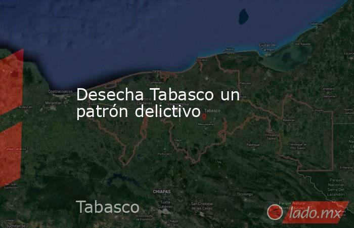 Desecha Tabasco un patrón delictivo. Noticias en tiempo real