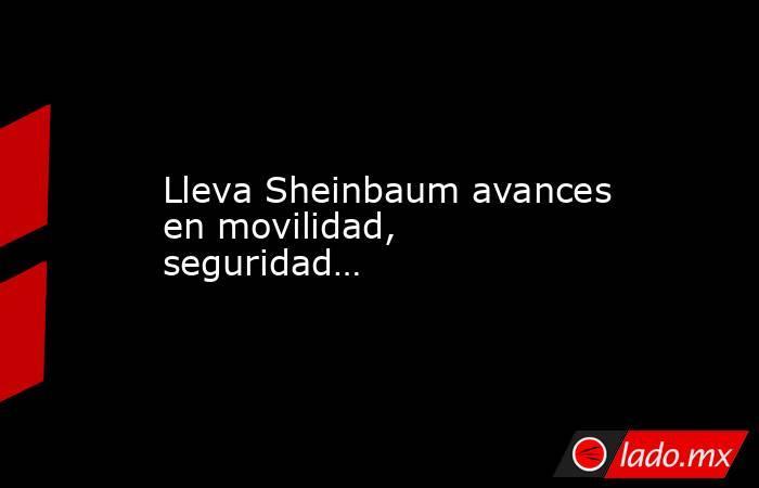 Lleva Sheinbaum avances en movilidad, seguridad…. Noticias en tiempo real