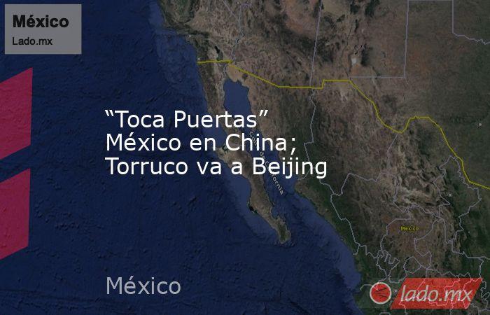 """""""Toca Puertas"""" México en China; Torruco va a Beijing. Noticias en tiempo real"""