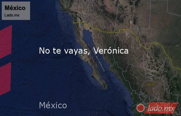 No te vayas, Verónica. Noticias en tiempo real