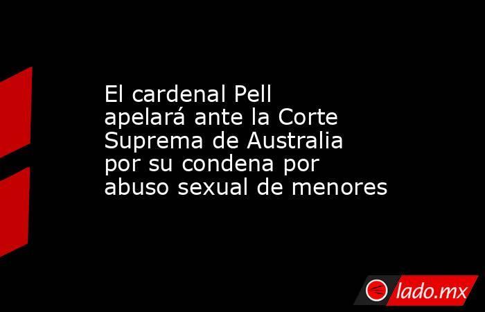El cardenal Pell apelará ante la Corte Suprema de Australia por su condena por abuso sexual de menores. Noticias en tiempo real
