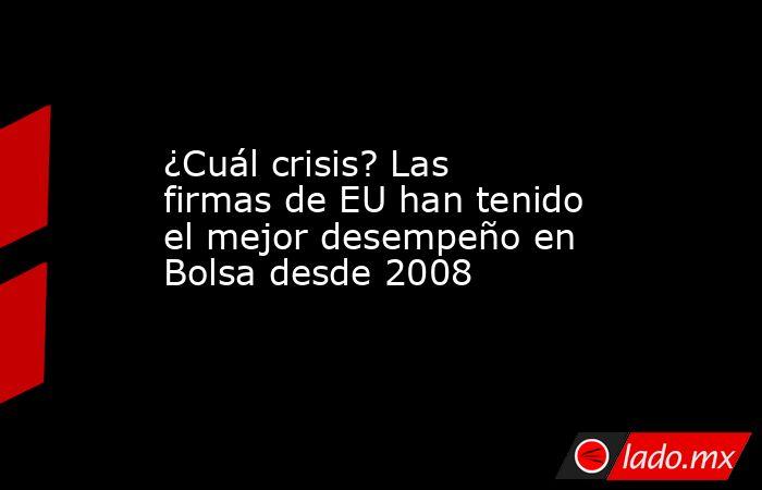 ¿Cuál crisis? Las firmas de EU han tenido el mejor desempeño en Bolsa desde 2008. Noticias en tiempo real