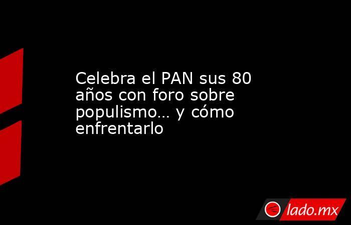 Celebra el PAN sus 80 años con foro sobre populismo… y cómo enfrentarlo. Noticias en tiempo real