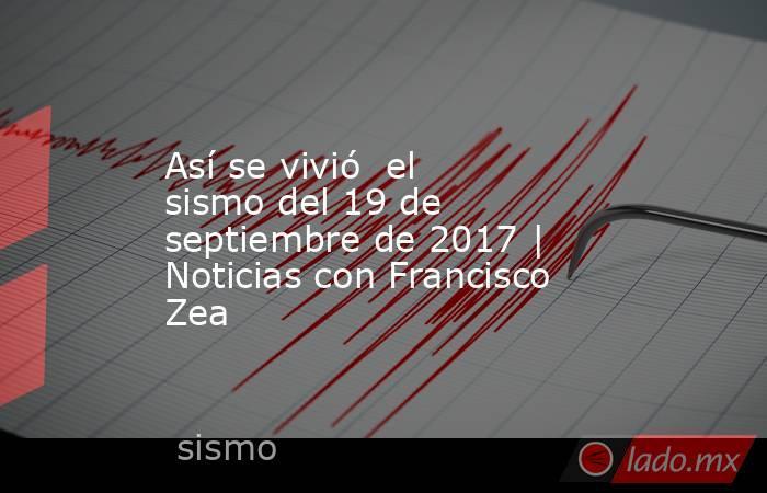 Así se vivió  el sismo del 19 de septiembre de 2017 | Noticias con Francisco Zea. Noticias en tiempo real