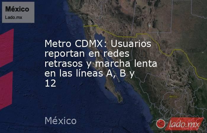Metro CDMX: Usuarios reportan en redes retrasos y marcha lenta en las líneas A, B y 12. Noticias en tiempo real