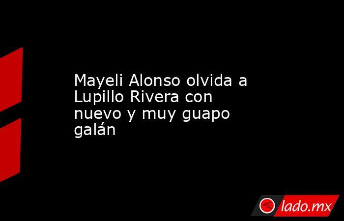 Mayeli Alonso olvida a Lupillo Rivera con nuevo y muy guapo galán. Noticias en tiempo real