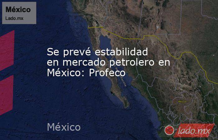 Se prevé estabilidad en mercado petrolero en México: Profeco. Noticias en tiempo real