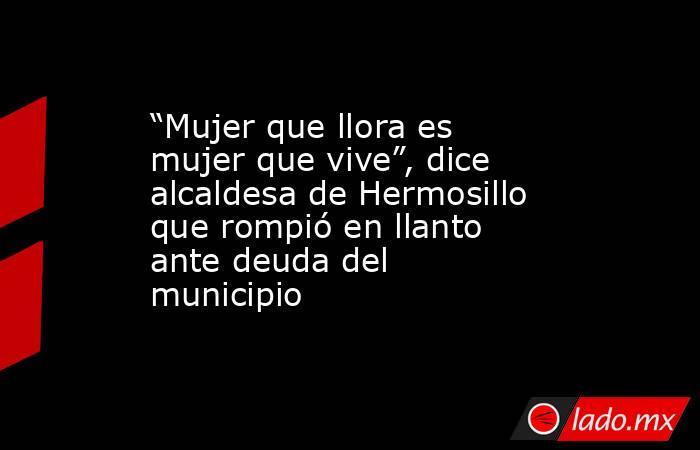 """""""Mujer que llora es mujer que vive"""", dice alcaldesa de Hermosillo que rompió en llanto ante deuda del municipio. Noticias en tiempo real"""