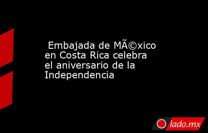 Embajada de México en Costa Rica celebra el aniversario de la Independencia. Noticias en tiempo real