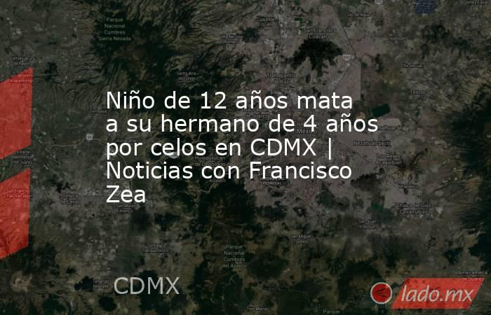 Niño de 12 años mata a su hermano de 4 años por celos en CDMX | Noticias con Francisco Zea. Noticias en tiempo real