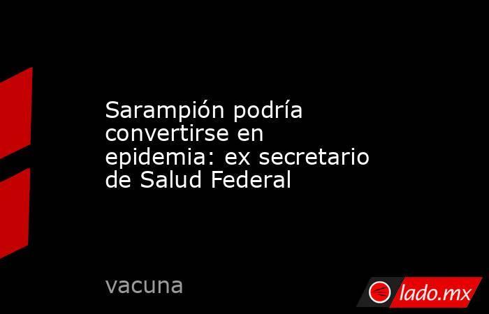 Sarampión podría convertirse en epidemia: ex secretario de Salud Federal. Noticias en tiempo real