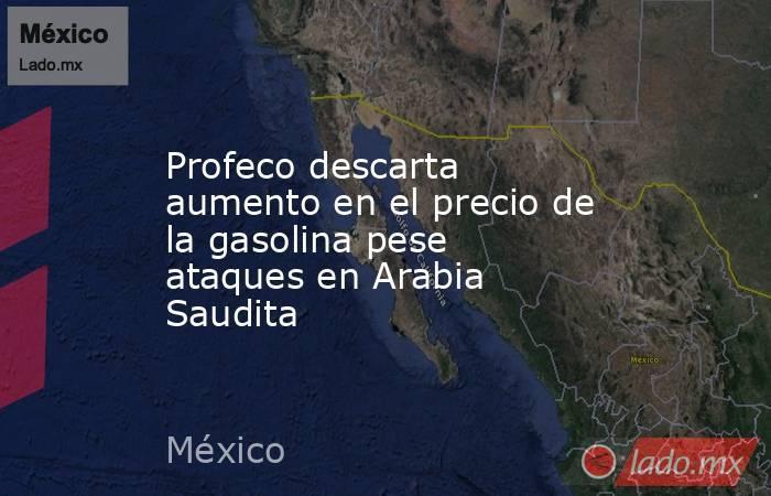 Profeco descarta aumento en el precio de la gasolina pese ataques en Arabia Saudita. Noticias en tiempo real