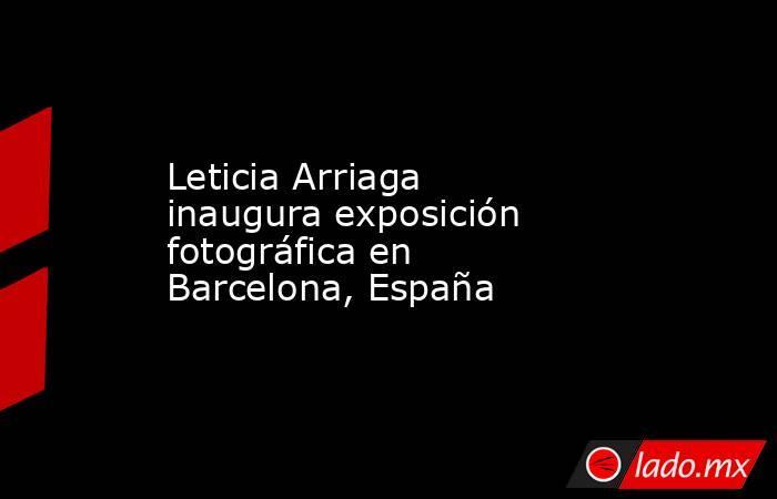 Leticia Arriaga inaugura exposición fotográfica en Barcelona, España. Noticias en tiempo real