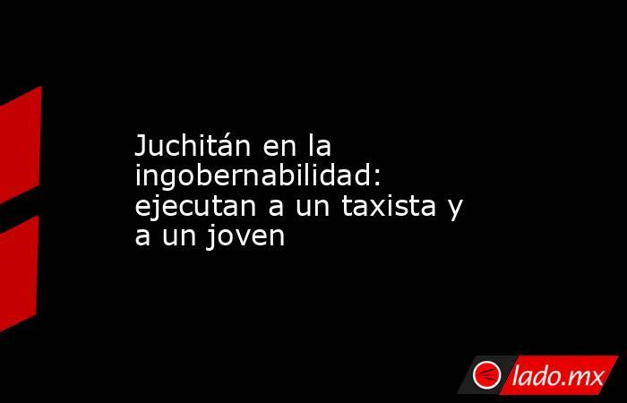 Juchitán en la ingobernabilidad: ejecutan a un taxista y a un joven. Noticias en tiempo real