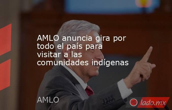 AMLO anuncia gira por todo el país para visitar a las comunidades indígenas. Noticias en tiempo real
