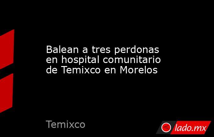 Balean a tres perdonas en hospital comunitario de Temixco en Morelos. Noticias en tiempo real