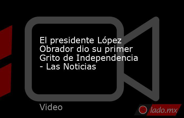 El presidente López Obrador dio su primer Grito de Independencia - Las Noticias. Noticias en tiempo real