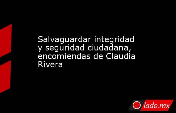 Salvaguardar integridad y seguridad ciudadana, encomiendas de Claudia Rivera. Noticias en tiempo real