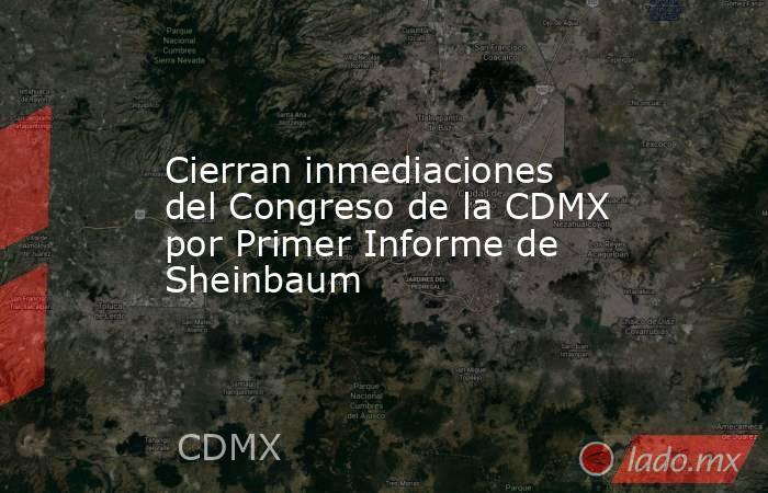 Cierran inmediaciones del Congreso de la CDMX por Primer Informe de Sheinbaum. Noticias en tiempo real