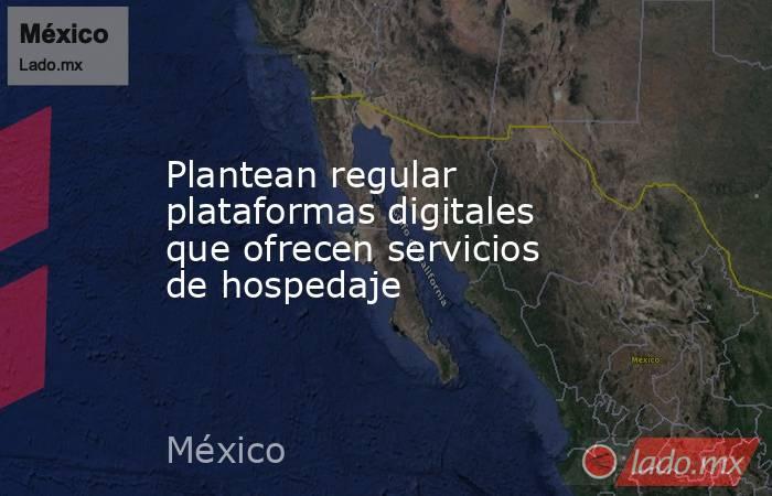 Plantean regular plataformas digitales que ofrecen servicios de hospedaje. Noticias en tiempo real