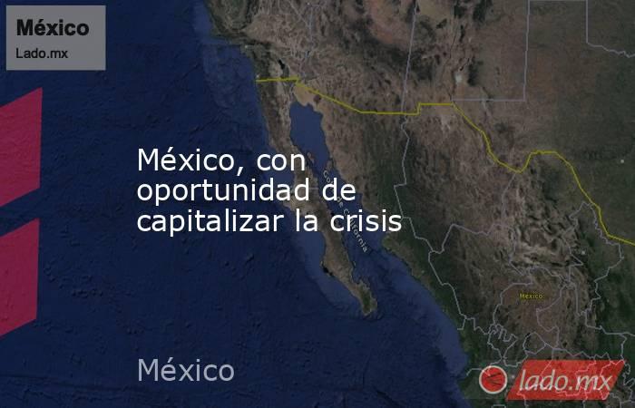 México, con oportunidad de capitalizar la crisis. Noticias en tiempo real