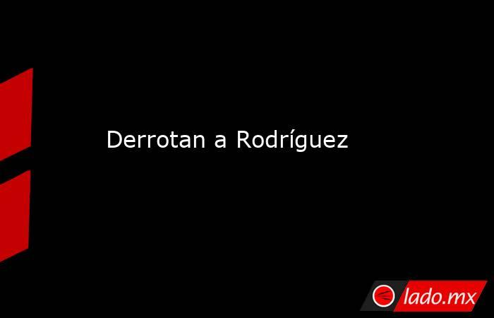Derrotan a Rodríguez. Noticias en tiempo real
