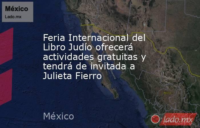 Feria Internacional del Libro Judío ofrecerá actividades gratuitas y tendrá de invitada a Julieta Fierro. Noticias en tiempo real