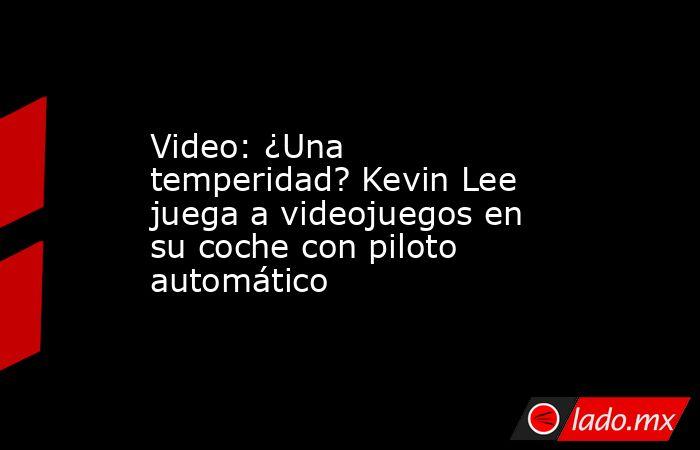 Video: ¿Una temperidad? Kevin Lee juega a videojuegos en su coche con piloto automático. Noticias en tiempo real
