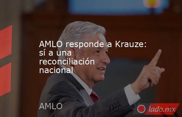 AMLO responde a Krauze: sí a una reconciliación nacional. Noticias en tiempo real