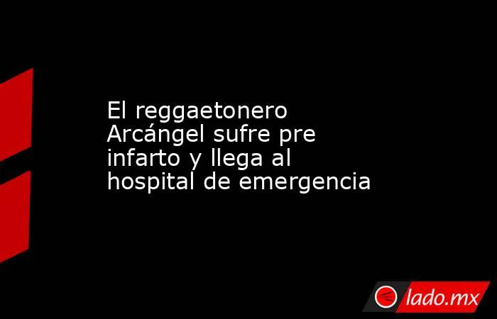 El reggaetonero Arcángel sufre pre infarto y llega al hospital de emergencia. Noticias en tiempo real