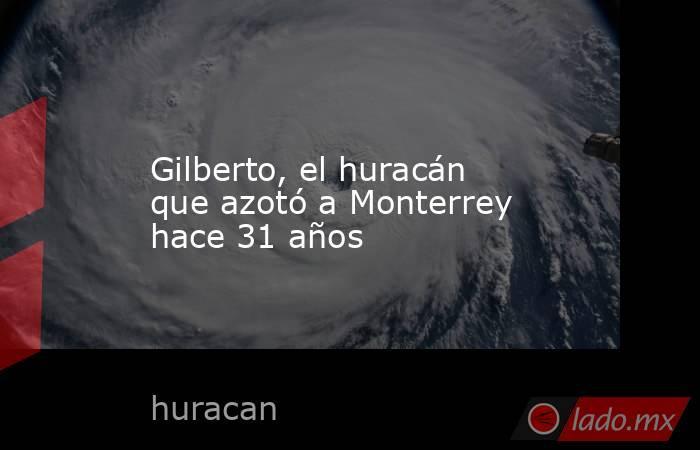 Gilberto, el huracán que azotó a Monterrey hace 31 años. Noticias en tiempo real