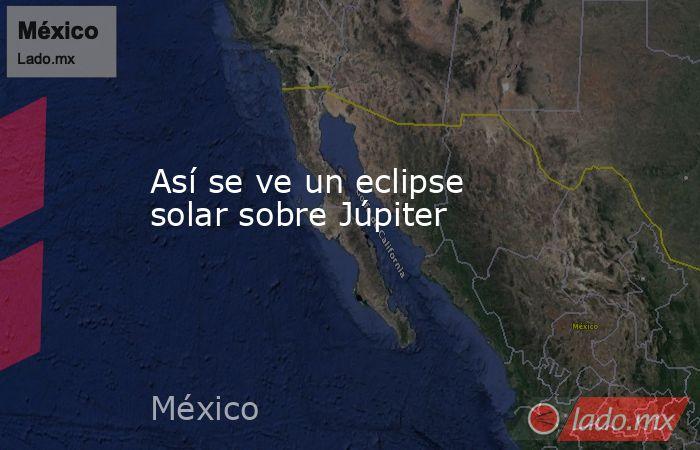 Así se ve un eclipse solar sobre Júpiter. Noticias en tiempo real