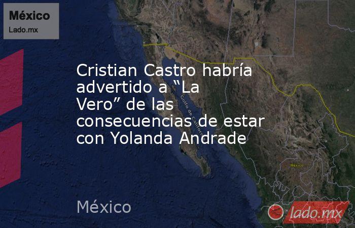 """Cristian Castro habría advertido a """"La Vero"""" de las consecuencias de estar con Yolanda Andrade. Noticias en tiempo real"""